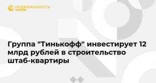 Группа «Тинькофф» инвестирует 12 млрд рублей в строительство штаб-квартиры