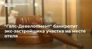 «Галс-Девелопмент» банкротит экс-застройщика участка на месте отеля