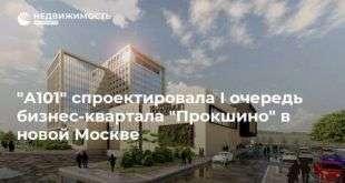 «А101» спроектировала I очередь бизнес-квартала «Прокшино» в новой Москве